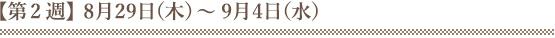 【第2週】8月29日(木)~9月4日(水)