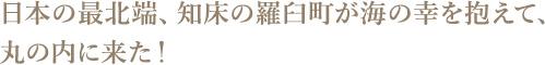 日本の最北端、知床の羅臼町が海の幸を抱えて、丸の内に来た!