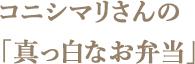 コニシマリさんの「真っ白なお弁当」