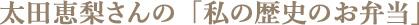太田恵梨さんの「私の歴史のお弁当」