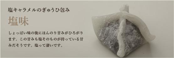塩キャラメルのぎゅうひ包み しょっぱい味の後にほんのり甘みがひろがります。この甘みも塩そのものが持っている甘みだそうです。塩って凄いです。