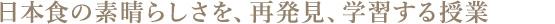 日本食の素晴らしさを、再発見、学習する授業